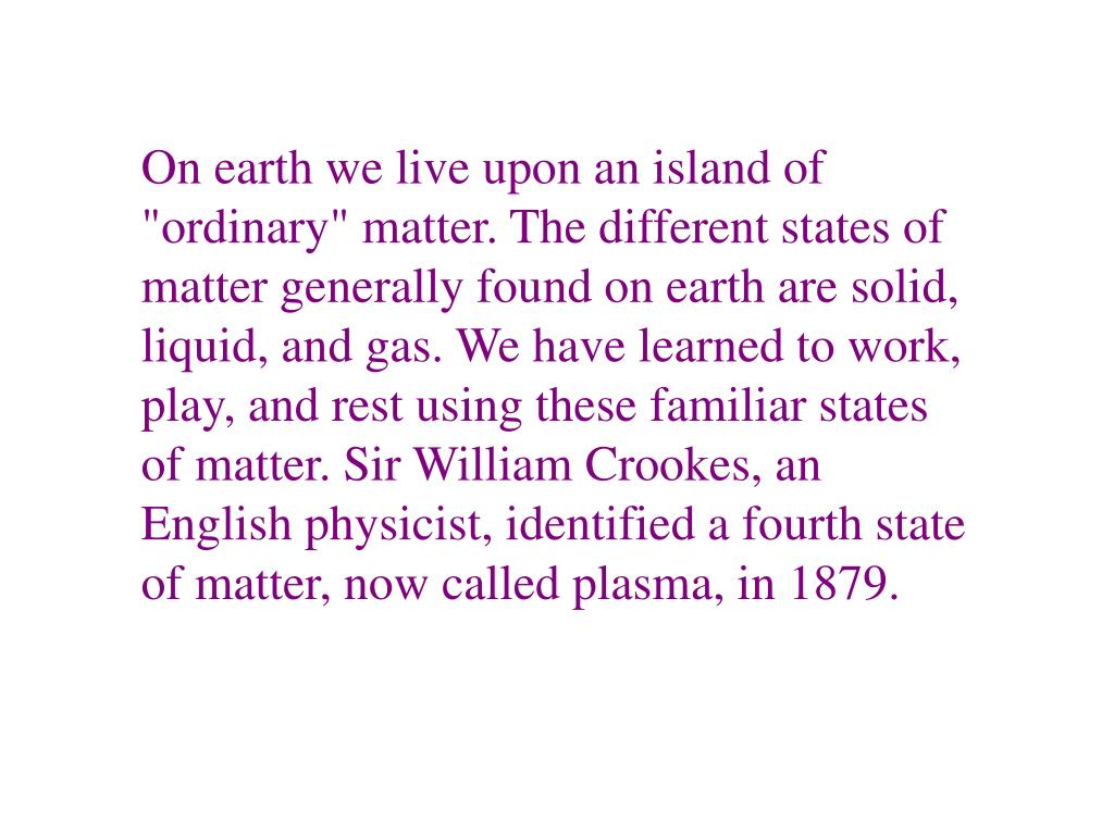 """On earth we live upon an island of """"ordinary"""" matter. The different states of matter generally found on earth are solid, liquid, and gas. We have learned to work, play, and rest using these familiar states of matter. Sir William Crookes, an English physicist, identified a fourth state of matter, now called plasma, in 1879."""