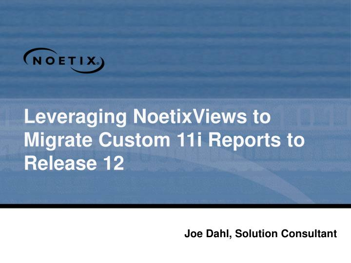 Leveraging noetixviews to migrate custom 11i reports to release 12