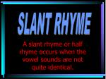 a slant rhyme or half rhyme occurs when the vowel sounds are not quite identical