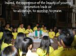 indeed the experience of the beauty of yourng generation leads us to adoration to worship to praise