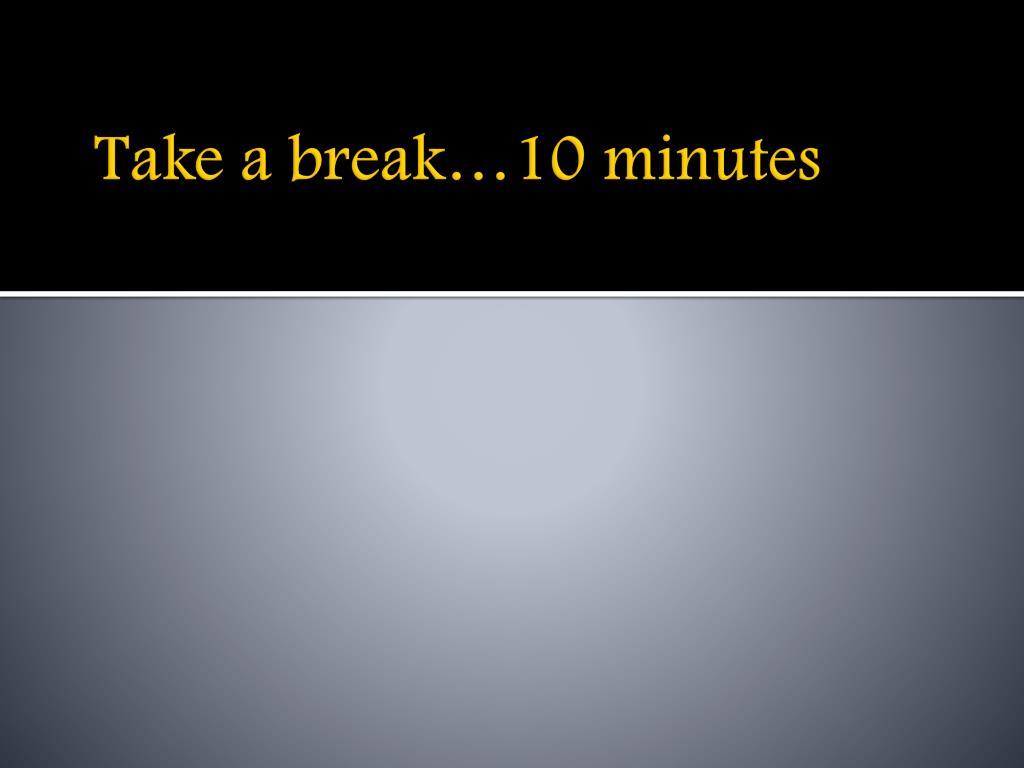 Take a break…10 minutes