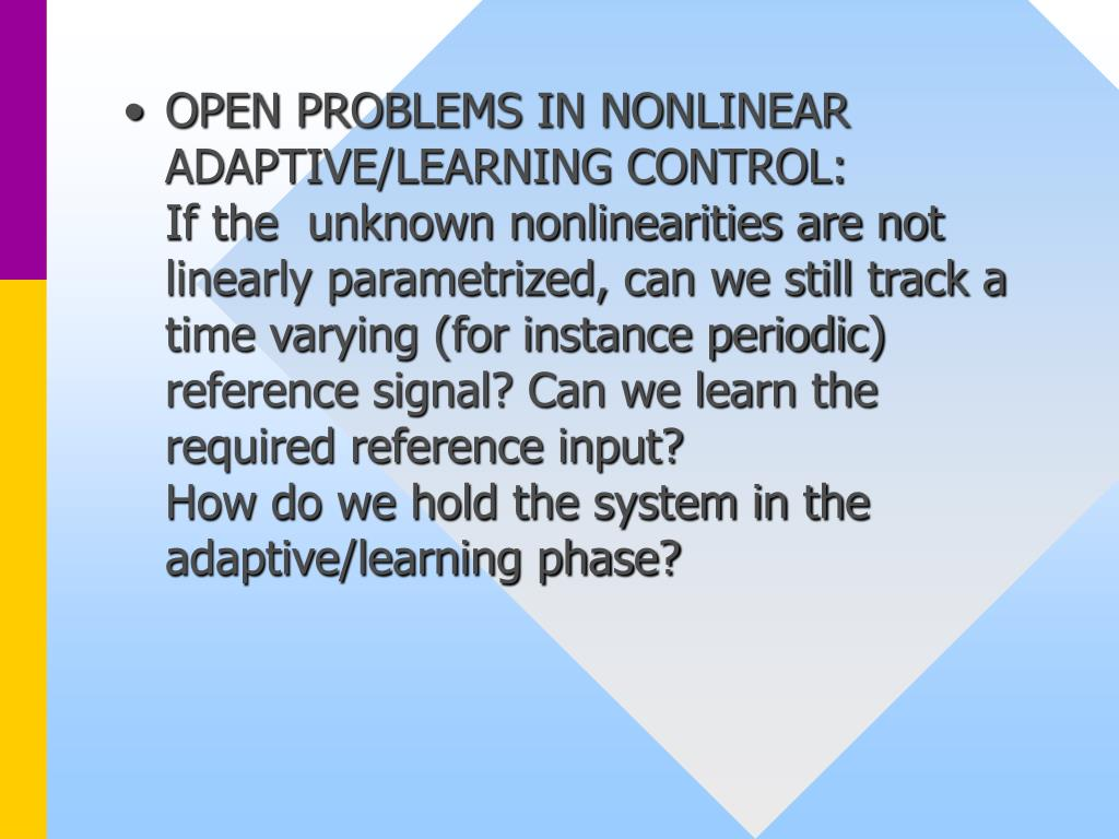 OPEN PROBLEMS IN NONLINEAR ADAPTIVE/LEARNING CONTROL:          If the  unknown nonlinearities are not linearly parametrized, can we still track a time varying (for instance periodic) reference signal? Can we learn the required reference input?                               How do we hold the system in the adaptive/learning phase?