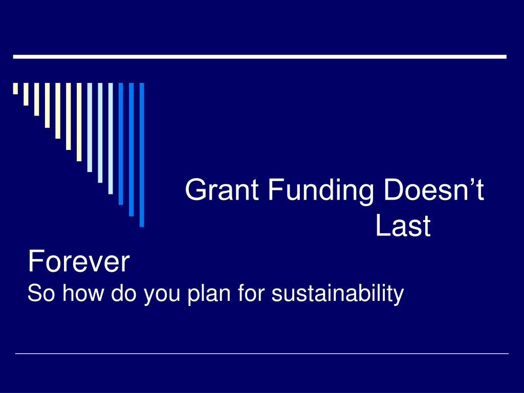 grant funding doesn t last forever so how do you plan for sustainability l.