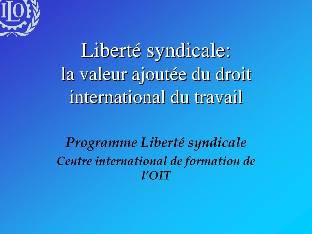 libert syndicale la valeur ajout e du droit international du travail l.