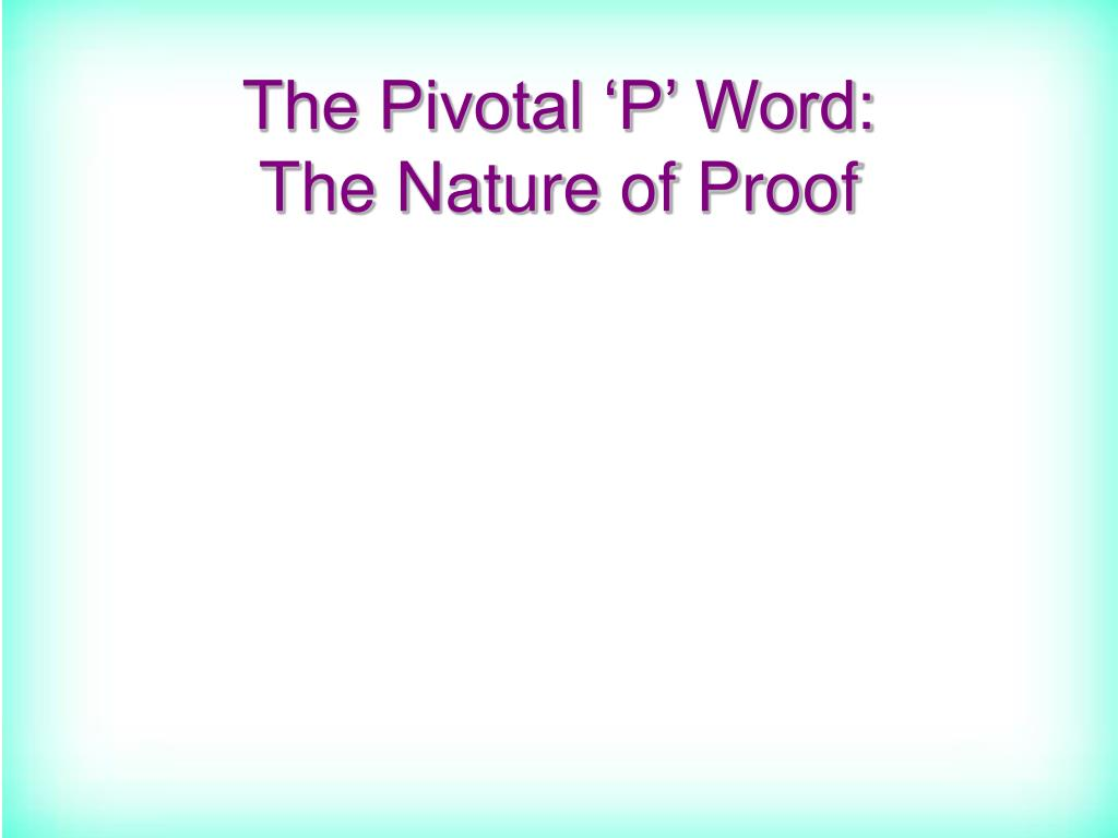 The Pivotal 'P' Word:           The Nature of Proof