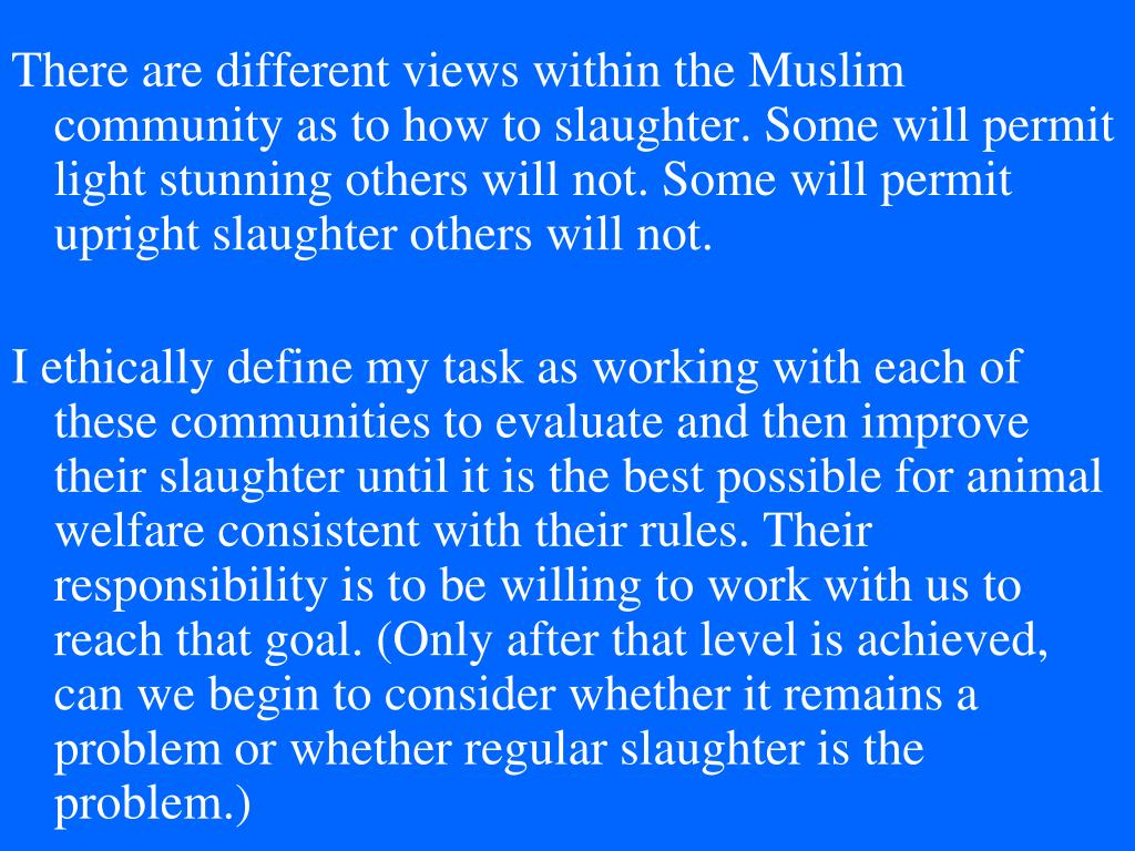 There are different views within the Muslim community as to how to slaughter. Some will permit light stunning others will not. Some will permit upright slaughter others will not.