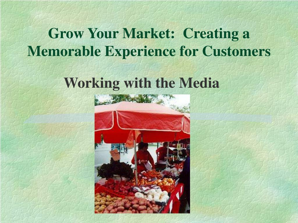 grow your market creating a memorable experience for customers l.