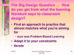 the big design question how do you get from what the learning literature says to classroom design