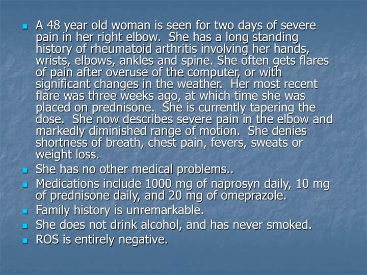 A 48 year old woman is seen for two days of severe pain in her right elbow.  She has a long standing...