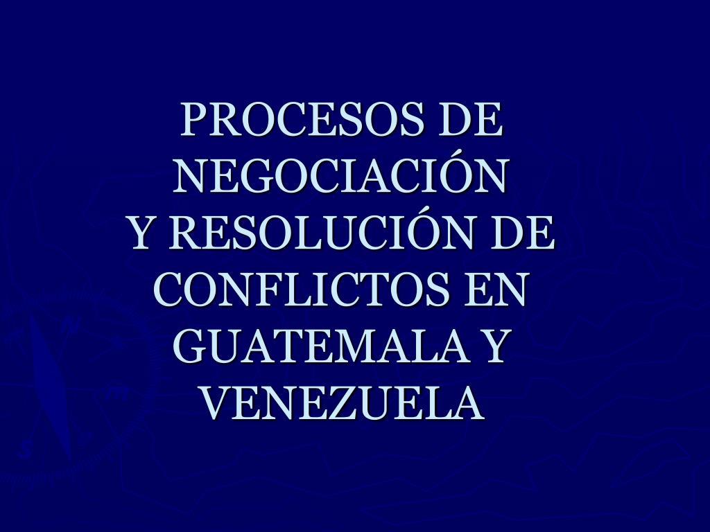 procesos de negociaci n y resoluci n de conflictos en guatemala y venezuela l.