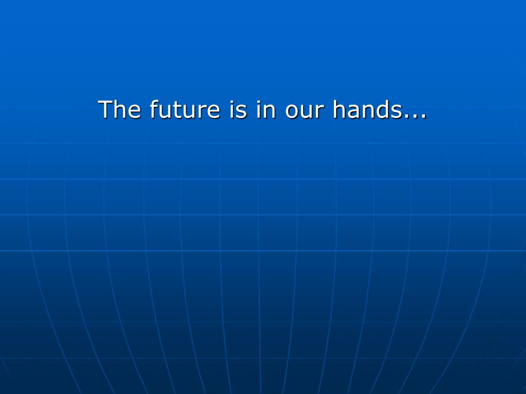 The future is in our hands...
