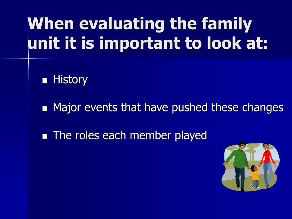 When evaluating the family unit it is important to look at: