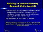 building a common recovery research vision cont d