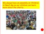 we always have an assembly on children in need day so our children can learn more about the charity