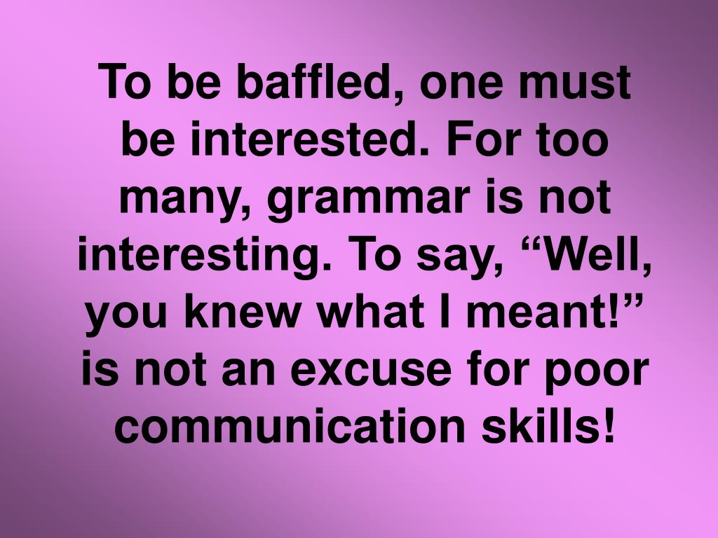 """To be baffled, one must be interested. For too many, grammar is not interesting. To say, """"Well, you knew what I meant!"""" is not an excuse for poor communication skills!"""