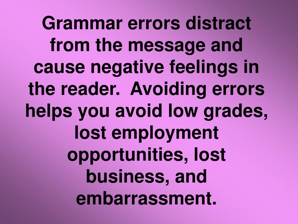 Grammar errors distract from the message and cause negative feelings in the reader. Avoiding errors helps you avoid low grades, lost employment opportunities, lost business, and embarrassment.