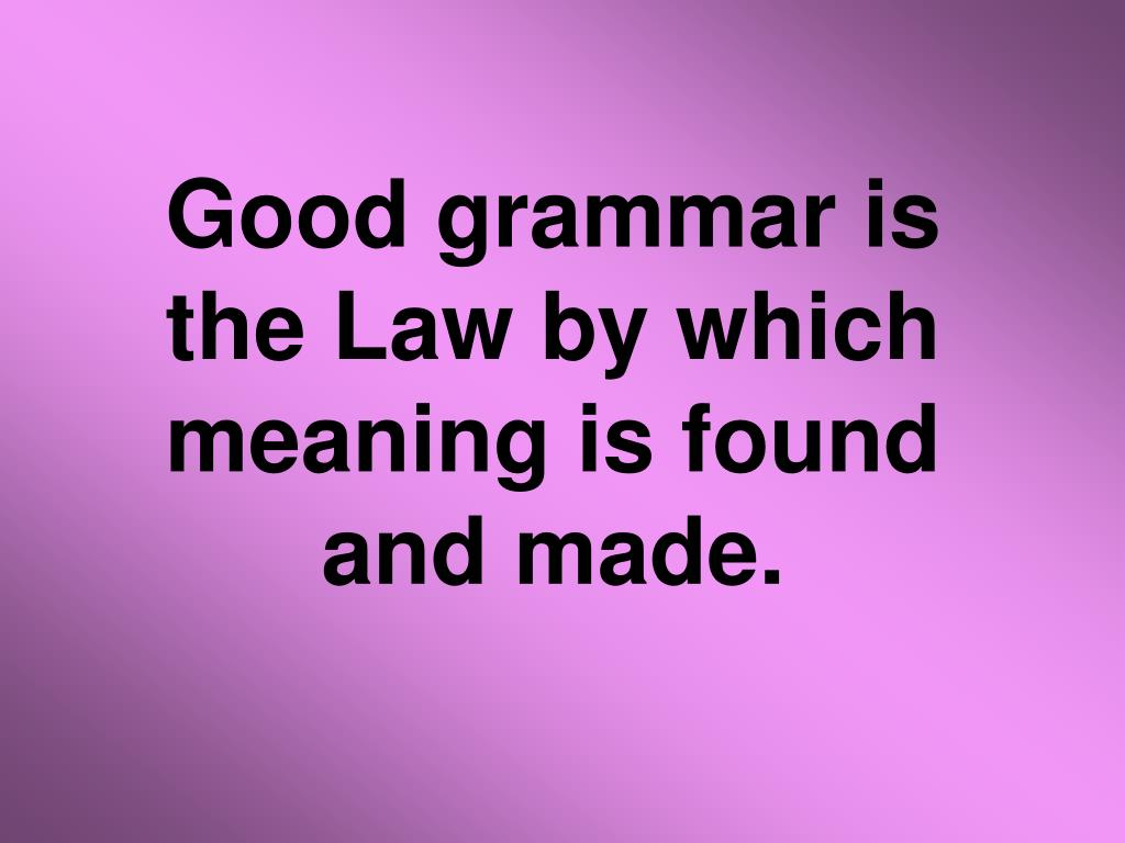 Good grammar is the Law by which meaning is found and made.