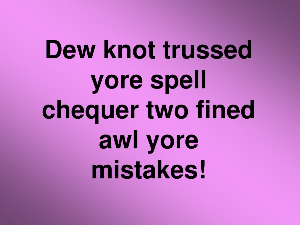 Dew knot trussed yore spell chequer two fined awl yore mistakes!