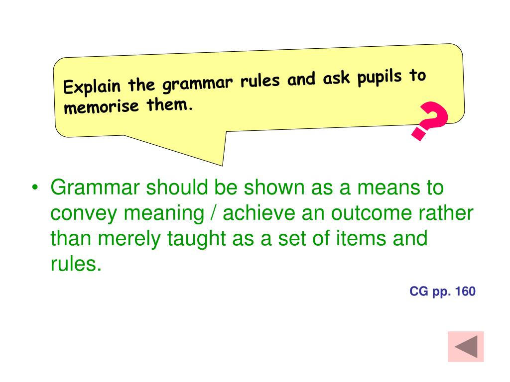 Explain the grammar rules and ask pupils to memorise them.