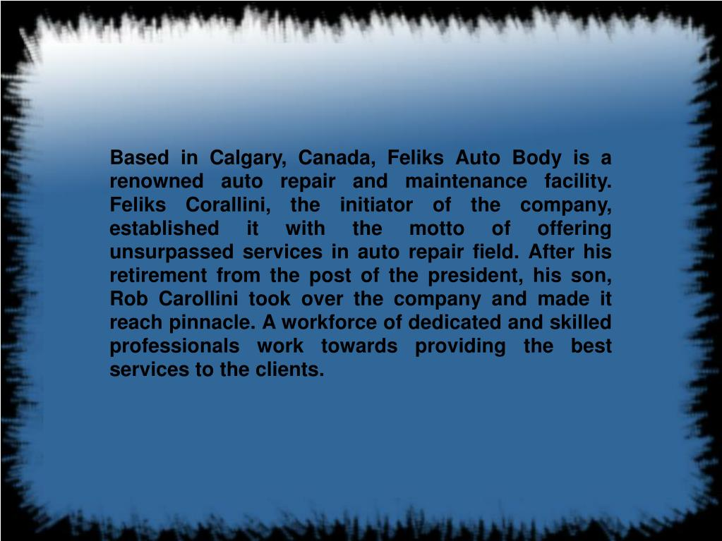 Based in Calgary, Canada, Feliks Auto Body is a renowned auto repair and maintenance facility. Feliks Corallini, the initiator of the company, established it with the motto of offering unsurpassed services in auto repair field. After his retirement from the post of the president, his son, Rob Carollini took over the company and made it reach pinnacle. A workforce of dedicated and skilled professionals work towards providing the best services to the clients.