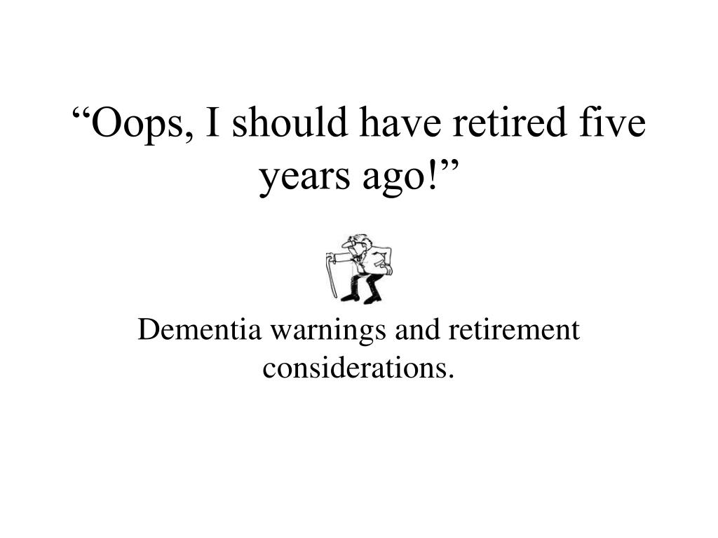 oops i should have retired five years ago l.