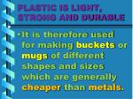 plastic is light strong and durable