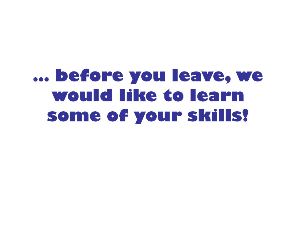 … before you leave, we would like to learn some of your skills!