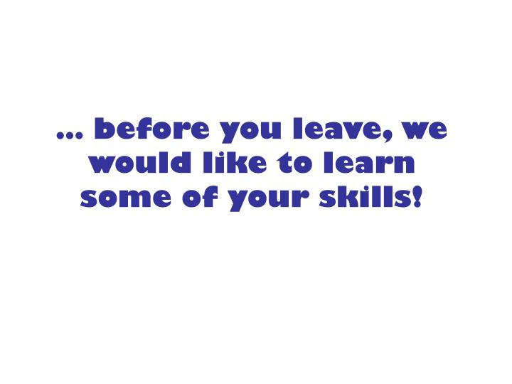 Before you leave we would like to learn some of your skills