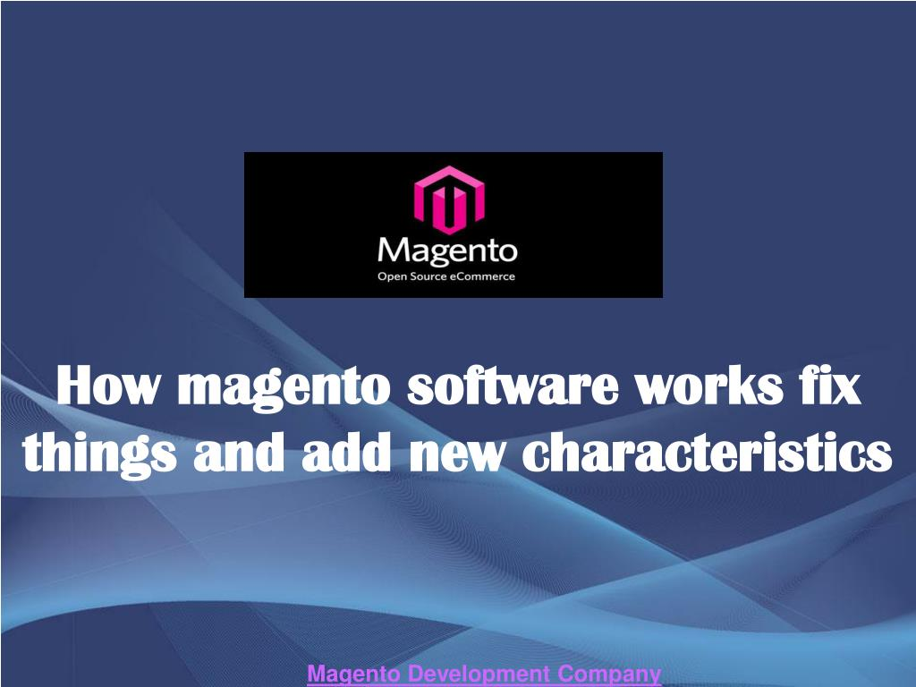 how magento software works fix things and add new characteristics l.