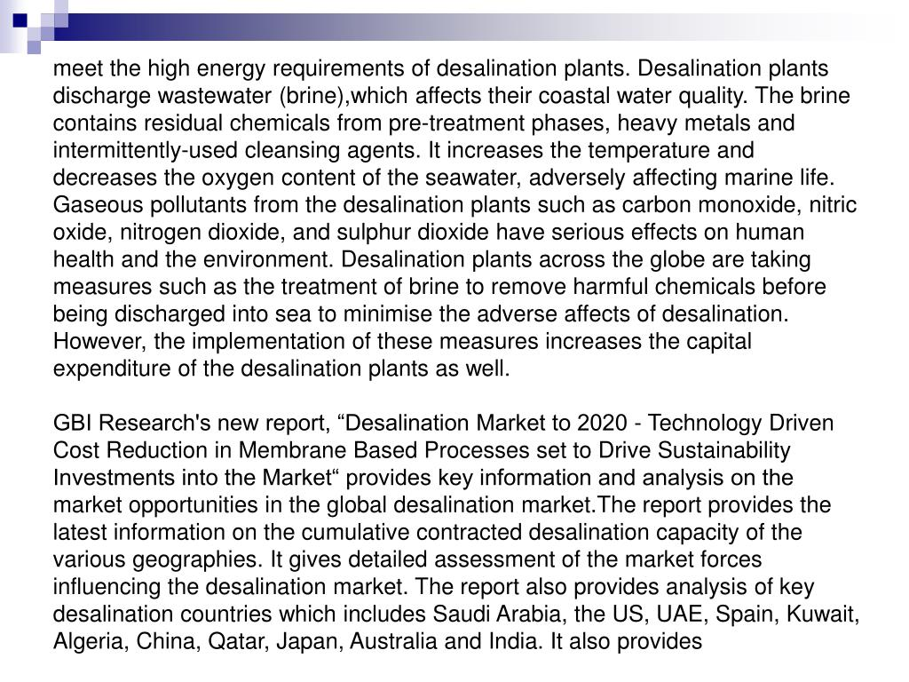 meet the high energy requirements of desalination plants. Desalination plants discharge wastewater (brine),which affects their coastal water quality. The brine contains residual chemicals from pre-treatment phases, heavy metals and intermittently-used cleansing agents. It increases the temperature and