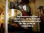 he constructed the staircase all by himself which was considered to be the pride of carpentery