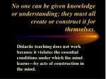 no one can be given knowledge or understanding they must all create or construct it for themselves