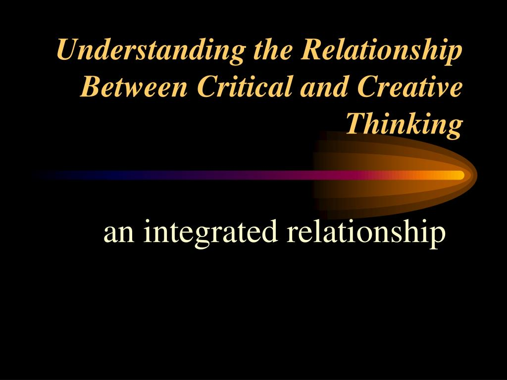 understanding the relationship between critical and creative thinking l.
