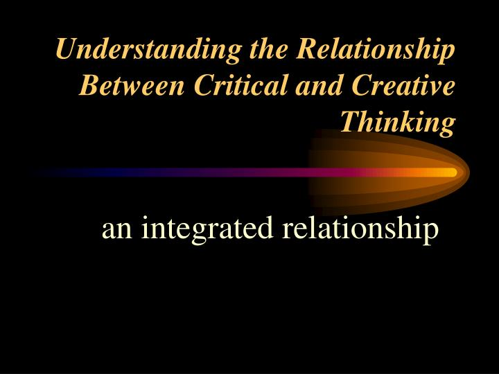 understanding the relationship between critical and creative thinking n.