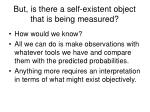 but is there a self existent object that is being measured