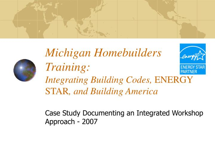 michigan homebuilders training integrating building codes energy star and building america n.