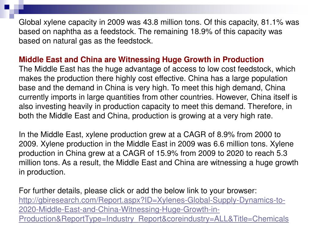 Global xylene capacity in 2009 was 43.8 million tons. Of this capacity, 81.1% was based on naphtha as a feedstock. The remaining 18.9% of this capacity was based on natural gas as the feedstock.