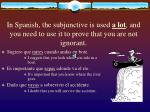 in spanish the subjunctive is used a lot and you need to use it to prove that you are not ignorant