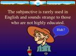 the subjunctive is rarely used in english and sounds strange to those who are not highly educated
