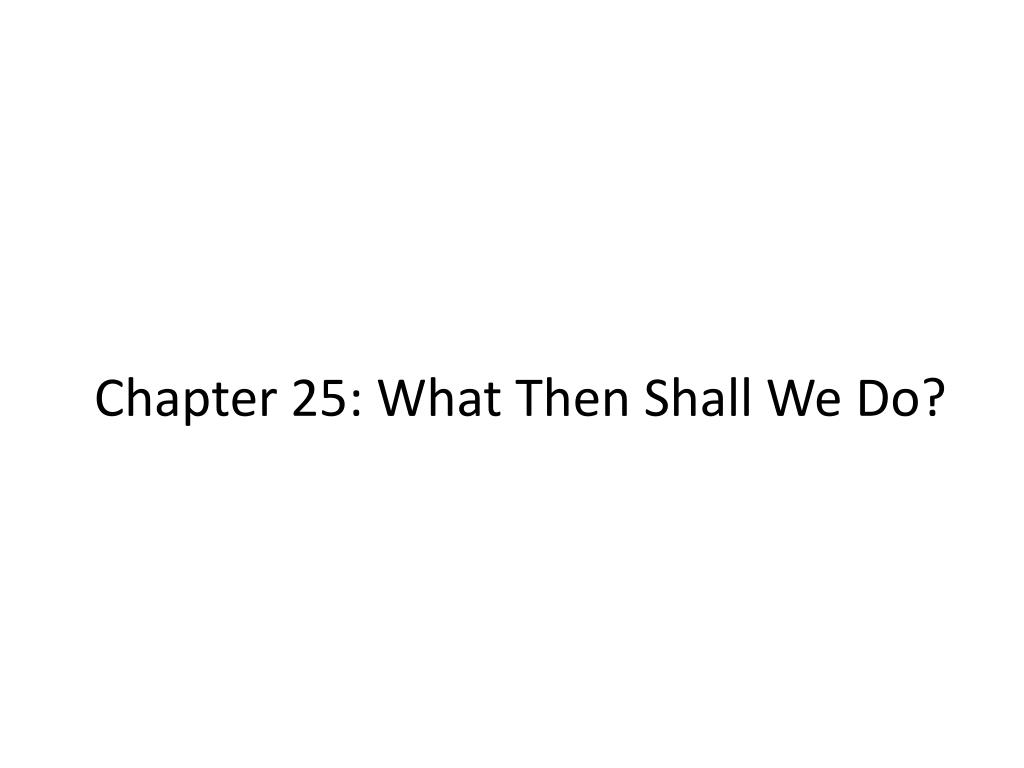 chapter 25 what then shall we do l.