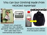 you can buy clothing made from recycled materials