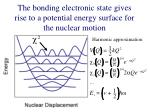 the bonding electronic state gives rise to a potential energy surface for the nuclear motion