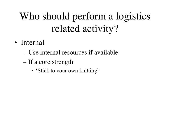 Who should perform a logistics related activity