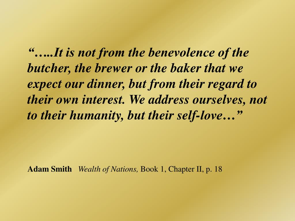 """…..It is not from the benevolence of the butcher, the brewer or the baker that we expect our dinner, but from their regard to their own interest. We address ourselves, not to their humanity, but their self-love…"""