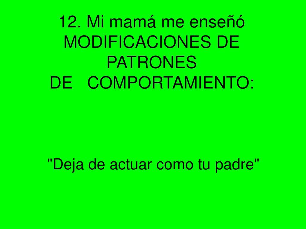 12. Mi mamá me enseñó MODIFICACIONES DE PATRONES DE COMPORTAMIENTO: