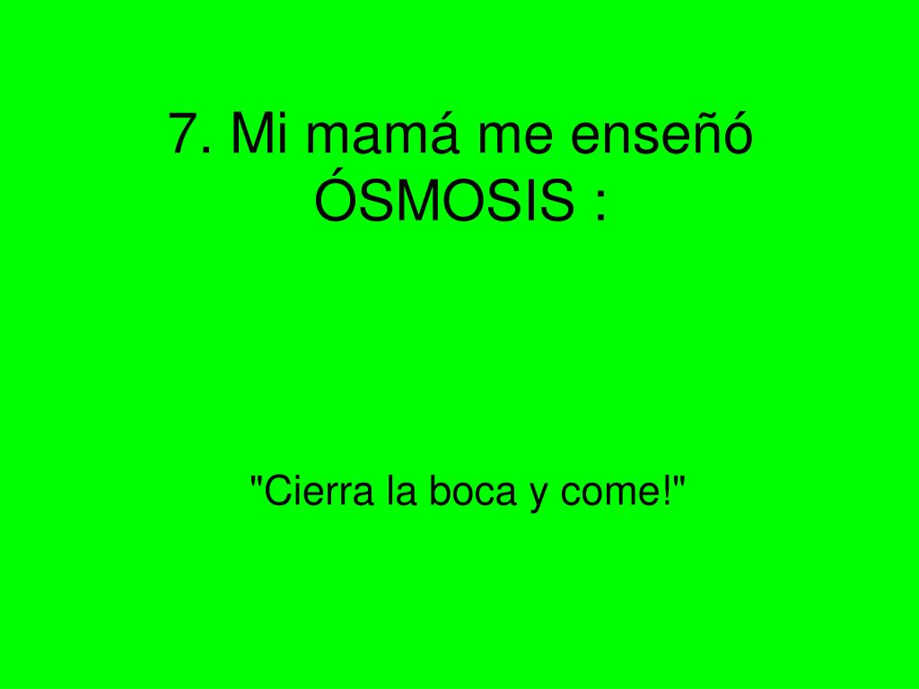 7. Mi mamá me enseñó ÓSMOSIS :
