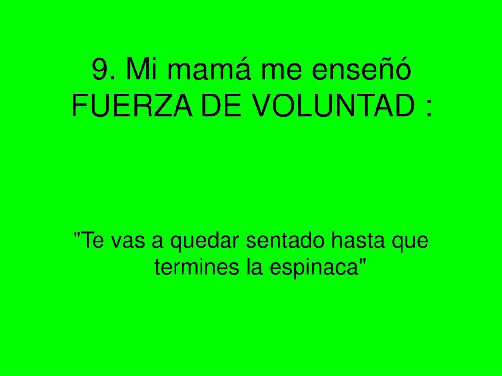 9. Mi mamá me enseñó FUERZA DE VOLUNTAD :