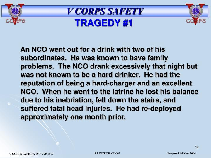 An NCO went out for a drink with two of his subordinates.  He was known to have family problems.  The NCO drank excessively that night but was not known to be a hard drinker.  He had the reputation of being a hard-charger and an excellent NCO.  When he went to the latrine he lost his balance due to his inebriation, fell down the stairs, and suffered fatal head injuries.  He had re-deployed approximately one month prior.