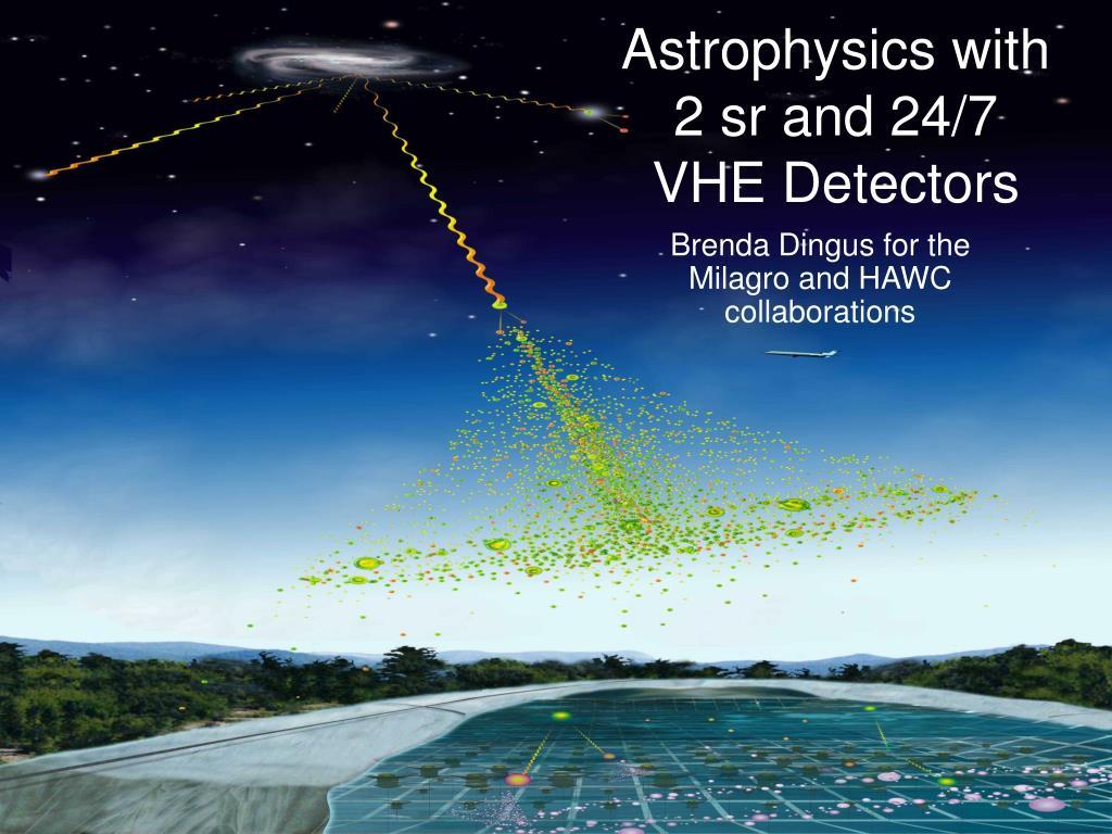astrophysics with 2 sr and 24 7 vhe detectors l.