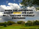 when the gathering storm burst its fury will you find yourself prepared